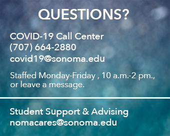 Questions? COVID-19 Call Center (707) 664-2880, covid19@sonoma.edu, staffed Monday-Friday, 10 a.m.-2 p.m., or leave a message. Student Support and Advising, nomacares@sonoma.edu